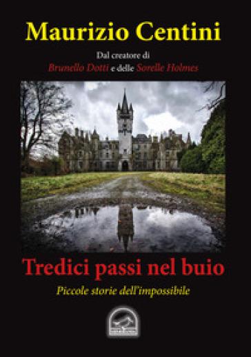 Tredici passi nel buio. Piccole storie dell'impossibile - Maurizio Centini | Jonathanterrington.com