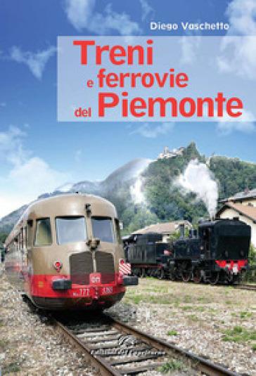 Treni e ferrovie del Piemonte. Ediz. a colori - Diego Vaschetto |
