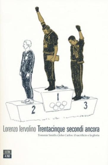 Trentacinque secondi ancora. Tommie Smith e John Carlos: il sacrificio e la gloria - Lorenzo Iervolino | Thecosgala.com