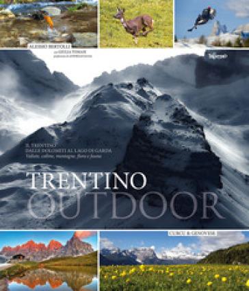 Trentino outdoor. Il Trentino dalla Dolomiti al lago di Garda. Montagne, laghi, vallate, flora e fauna - Alessio Bertolli   Rochesterscifianimecon.com