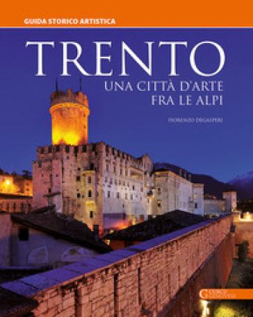 Trento. Una città d'arte fra le Alpi - Fiorenzo Degasperi |
