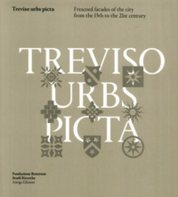 Treviso Urbs Picta. Frescoes facades of the city from the 13th to the 21st century