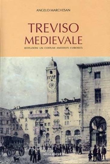 Treviso medievale. Istituzioni, usi, costumi, aneddoti, curiosità (rist. anast. Treviso, 1923) - Angelo Marchesan |