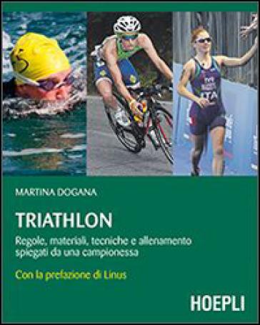 Triathlon. Regole, materiali, tecniche, allenamento spiegati da una campionessa - Martina Dogana |