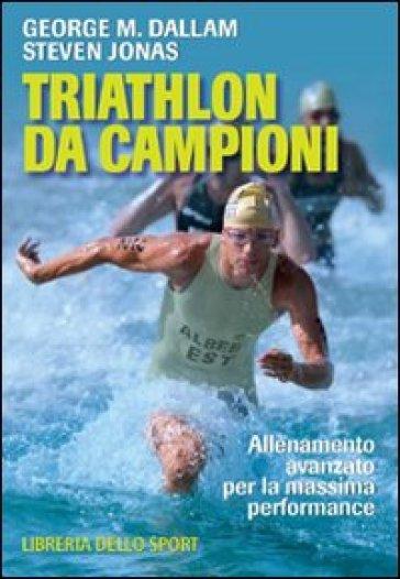 Triathlon da campioni. Allenamento avanzato per il raggiungimento della massima performance - Steven Jonas   Rochesterscifianimecon.com