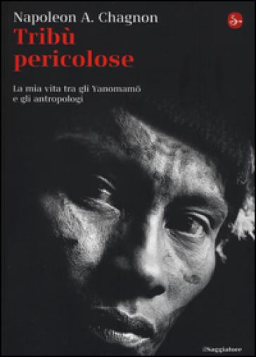 Tribù selvagge. La mia vita tra gli Yanomamo e gli antropologi - Napoleon A. Chagnon |