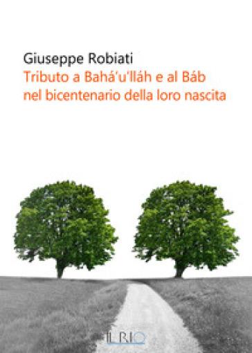 Tributo a Baha'u'llah e al Bab nel bicentenario della loro nascita - Giuseppe Robiati |