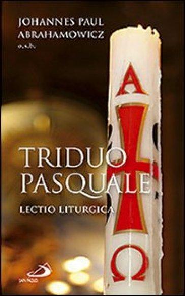 Triduo pasquale. Lectio liturgica - Johannes P. Abrahamowicz  