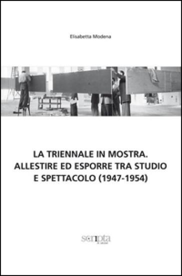 La Triennale in mostra. Allestire ed esporre tra studio e spettacolo (1947-1954) - Elisabetta Modena  