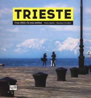 Trieste. Una città e la sua anima. Ediz. illustrata - Pietro Spirito |