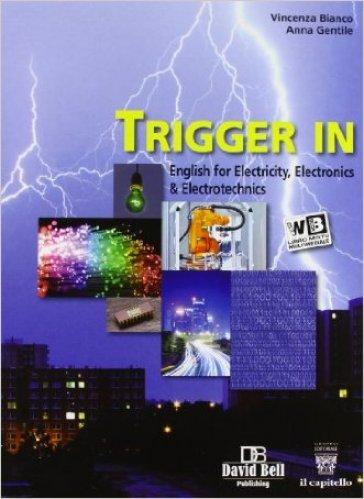 Trigger in. English for electricity, electronics & electrotechnics. Con e-book. Con espansione online. Per gli Ist. tecnici industriali li - Vincenza Bianco |