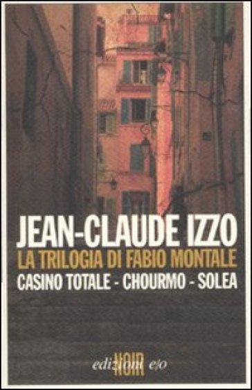 Trilogia di Fabio Montale: Casino totale-Chourmo-Solea (La) - Jean-Claude Izzo  