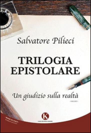 Trilogia epistolare. Un giudizio sulla realtà - Salvatore Pilieci  