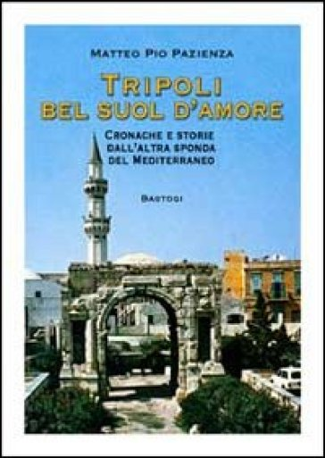 Tripoli bel suol d'amore. Cronache e storie dall'altra sponda del Mediterraneo - Matteo Pio Pazienza |