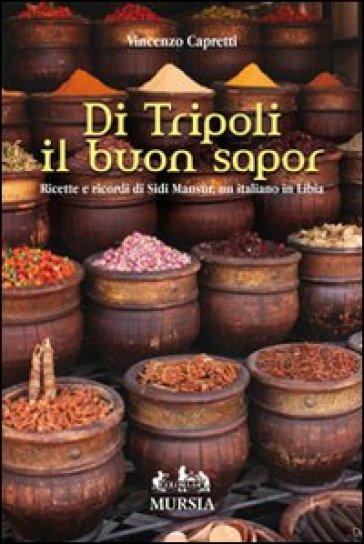 Di Tripoli il buon sapor. Ricette e ricordi di Sidi Mansùr, un italiano in Libia - Vincenzo Capretti | Rochesterscifianimecon.com