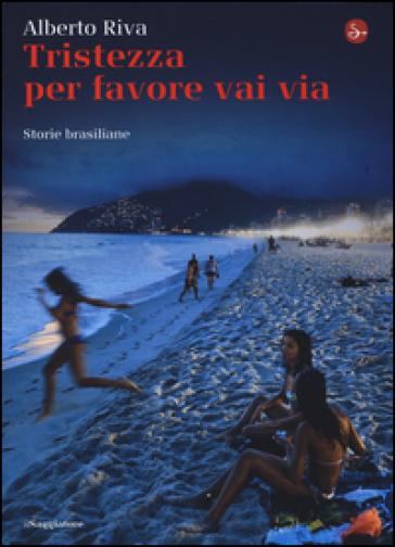 Tristezza per favore vai via. Storie brasiliane - Alberto Riva |