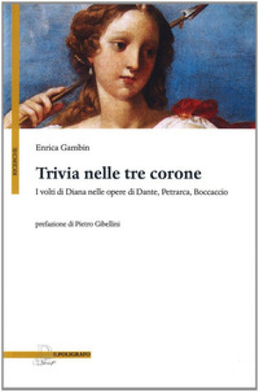 Trivia nelle tre corone. I volti di Diana nelle opere di Dante, Petrarca e Boccaccio - Enrica Gambin  