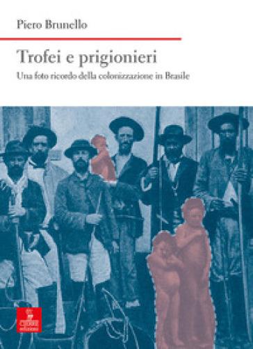 Trofei e prigionieri. Una foto ricordo della colonizzazione in Brasile - Piero Brunello |