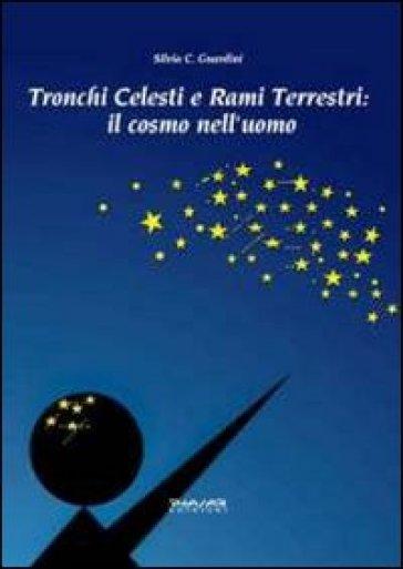 Tronchi celesti e rami terrestri. Il cosmo nell'uomo - Silvia C. Guardini |