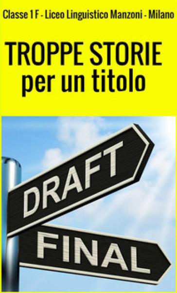 Troppe storie per un titolo - Classe 1ª F Liceo linguistico Manzoni |