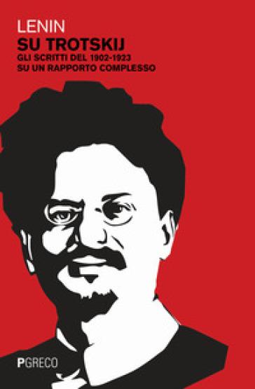 Su Trotskij. Gli scritti del 1902-1923 su un rapporto complesso - Vladimir Lenin |