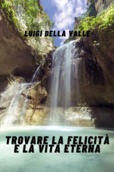 Trovare la felicità e la vita eterna - Luigi Della Valle |