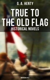 True to the Old Flag (Historical Novels - American Cycle)