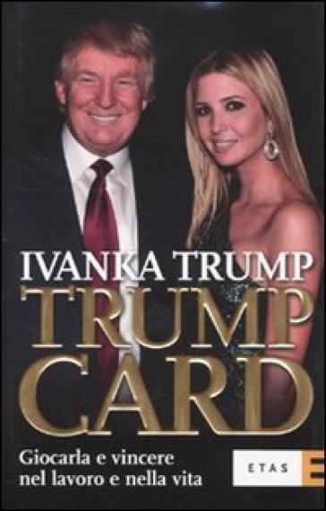 Trump card. Giocarla e vincere nel lavoro e nella vita - Ivanka Trump |