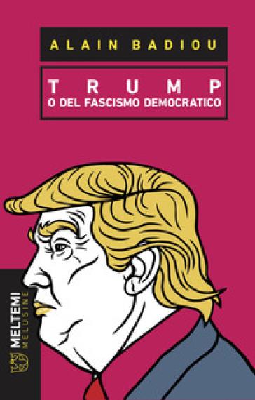 Trump o del fascismo democratico - Alain Badiou  