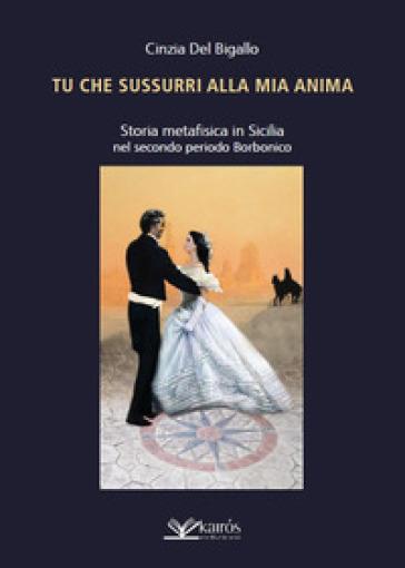 Tu che sussurri alla mia anima. Storia metafisica in Sicilia nel secondo periodo Borbonico - Cinzia Del Bigallo |