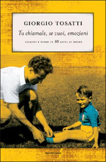 Tu chiamale, se vuoi, emozioni. Uomini e sfide in 40 anni di sport - Giorgio Tosatti |