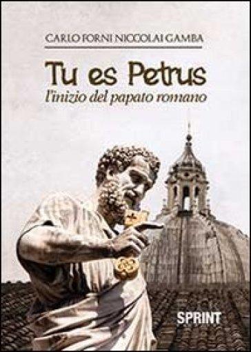 Tu es Petrus. L'inizio del papato romano - Carlo Forni Niccolai Gamba  