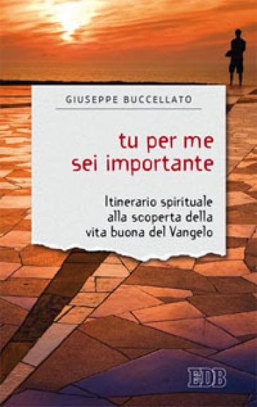 Tu per me sei importante. Itinerario spirituale alla scoperta della vita buona del Vangelo - Giuseppe Buccellato  