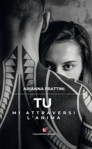 Tu mi attraversi l'anima - Arianna Frattini |