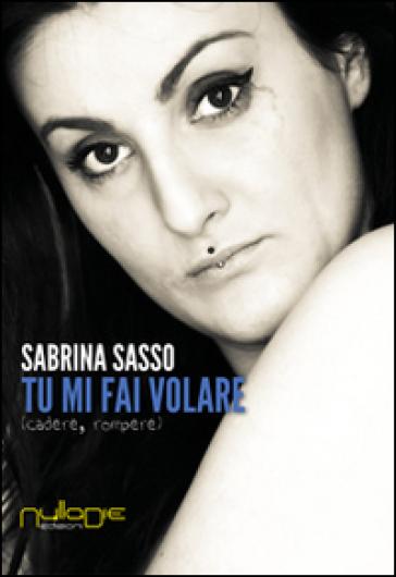 Tu mi fai volare. Cadere, rompere - Sabrina Sasso |