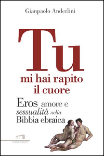 Tu mi hai rapito il cuore. Eros, amore e sessualità nella Bibbia ebraica - Gianpaolo Anderlini |