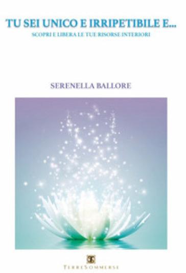 Tu sei unico e irripetibile e... Scopri e libera le tue risorse interiori - Serenella Ballore |