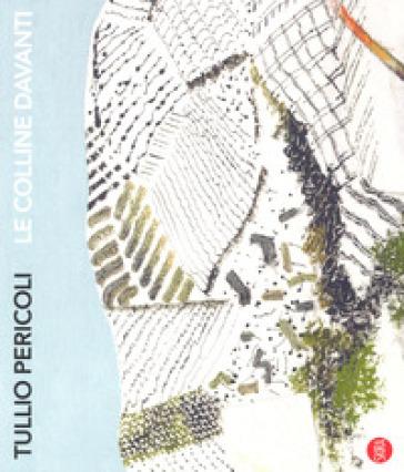 Tullio Pericoli. Le colline davanti. Viaggio nelle terre di Langhe, Roero e Monferrato. Ediz. a colori - A. Serra pdf epub