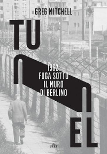 Tunnel. 1962: fuga sotto il muro di Berlino - Greg Mitchell |