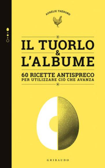 Tuorlo & albume. 60 ricette antispreco per utilizzare ciò che avanza - Aurélie Therond | Thecosgala.com
