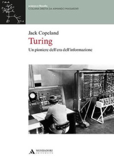 Turing. Un pioniere dell'era dell'informazione - Jack Copeland |
