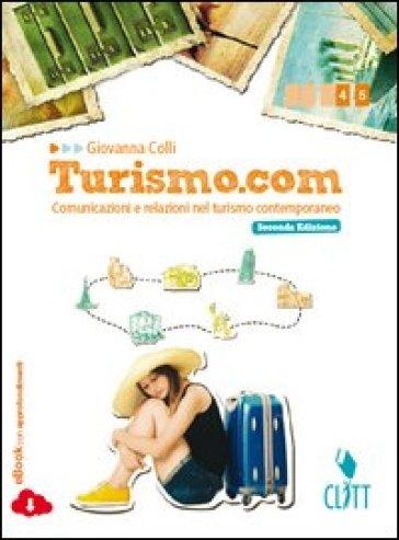 Turismo.com. Comunicazioni e relazioni nel turismo contemporaneo. Per le Scuole superiori. Con e-book. Con espansione online - Giovanna Colli pdf epub
