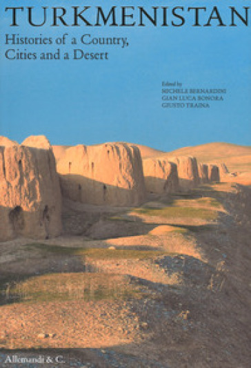 Turkmenistan. Histories of a country, cities and a desert - M. Bernardini |