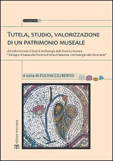 Tutela, studio, valorizzazione di un patrimonio museale. Atti della Giornata di studi di archeologia delle province romane... - F. Ciliberto |