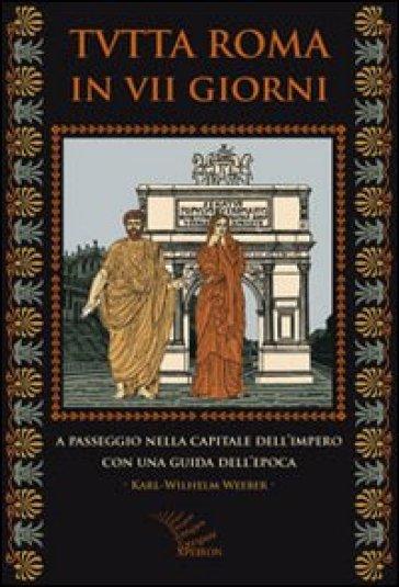 Tutta Roma in VII giorni. A passeggio nella capitale dell'impero con una guida dell'epoca - Karl-Wilhelm Weeber | Rochesterscifianimecon.com