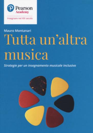 Tutta un'altra musica. Strategie per un insegnamento musicale inclusivo - Mauro Montanari | Thecosgala.com