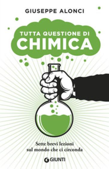 Tutta questione di chimica. Sette brevi lezioni sul mondo che ci circonda - Giuseppe Alonci |