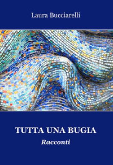 Tutta una bugia - Laura Bucciarelli |