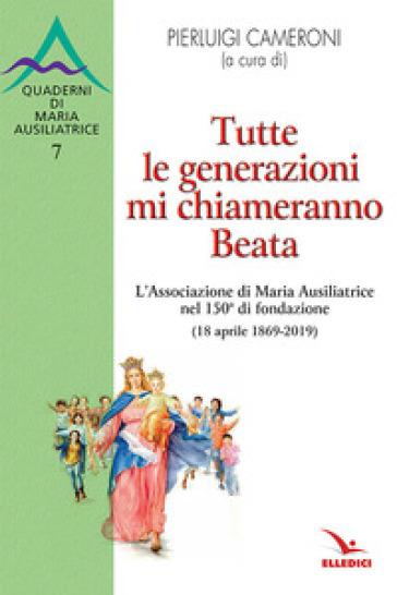 Tutte le generazioni mi chiameranno Beata. L'Associazione di Maria Ausiliatrice nel 150° di fondazione (18 aprile 1869-2019) - P. Cameroni pdf epub