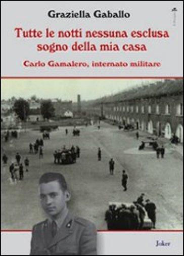 Tutte le notti nessuna esclusa sogno della mia casa. Carlo Gamalero, internato militare - Graziella Gaballo |